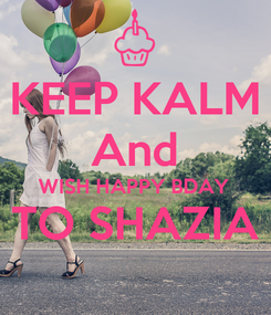 Poster: KEEP KALM And WISH HAPPY BDAY TO SHAZIA