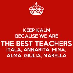 Poster: KEEP KALM BECAUSE WE ARE THE BEST TEACHERS ITALA, ANNARITA, MINA,  ALMA, GIULIA, MARELLA