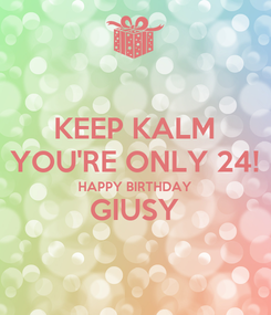 Poster: KEEP KALM YOU'RE ONLY 24! HAPPY BIRTHDAY GIUSY