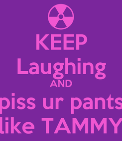 Poster: KEEP Laughing AND piss ur pants like TAMMY