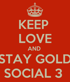 Poster: KEEP  LOVE AND  STAY GOLD SOCIAL 3