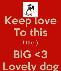Poster: Keep love To this little :) BIG <3 Lovely dog