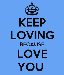 Poster: KEEP LOVING BECAUSE LOVE YOU