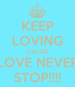 Poster: KEEP LOVING CAUSE LOVE NEVER STOP!!!!