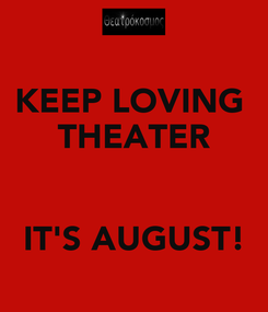 Poster: KEEP LOVING  THEATER   IT'S AUGUST!