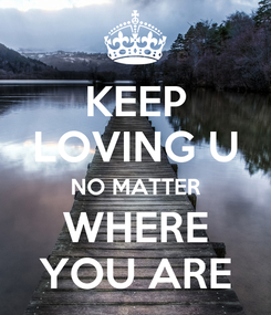 Poster: KEEP LOVING U NO MATTER WHERE YOU ARE