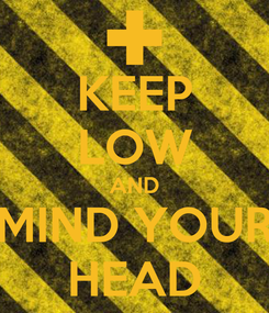 Poster: KEEP LOW AND MIND YOUR HEAD