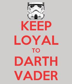 Poster: KEEP LOYAL TO DARTH VADER