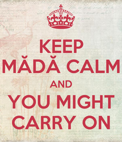 Poster: KEEP MĂDĂ CALM AND YOU MIGHT CARRY ON
