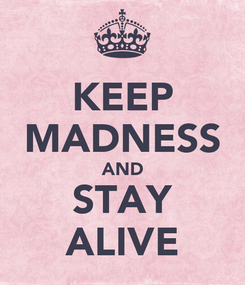 Poster: KEEP MADNESS AND STAY ALIVE
