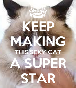 Poster: KEEP MAKING THIS SEXY CAT A SUPER STAR