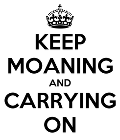 Poster: KEEP MOANING AND CARRYING ON