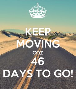 Poster: KEEP MOVING COZ 46 DAYS TO GO!