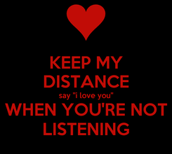 """Poster: KEEP MY DISTANCE say """"i love you"""" WHEN YOU'RE NOT LISTENING"""