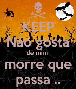 Poster: KEEP Não gosta de mim  morre que passa ..