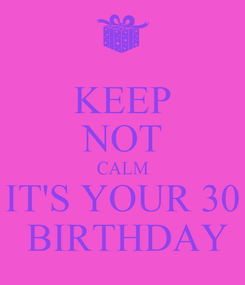 Poster: KEEP NOT CALM IT'S YOUR 30  BIRTHDAY