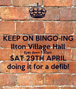 Poster: KEEP ON BINGO-ING Ilton Village Hall Eyes down 7:30pm SAT 29TH APRIL doing it for a defib!