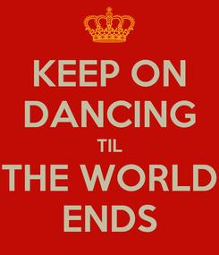 Poster: KEEP ON DANCING TIL THE WORLD ENDS