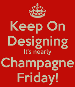 Poster: Keep On Designing It's nearly Champagne Friday!