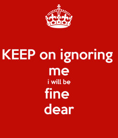Poster: KEEP on ignoring  me i will be fine  dear