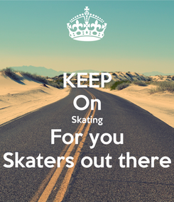 Poster: KEEP On Skating For you Skaters out there