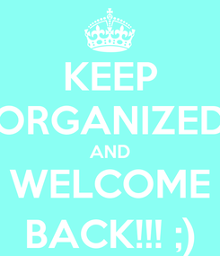 Poster: KEEP ORGANIZED AND WELCOME BACK!!! ;)