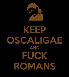Poster: KEEP OSCALIGAE AND FUCK ROMANS