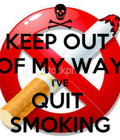 Poster: KEEP OUT  OF MY WAY I'VE QUIT  SMOKING