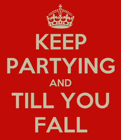 Poster: KEEP PARTYING AND TILL YOU FALL