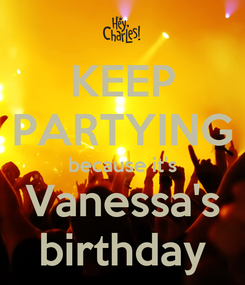 Poster: KEEP PARTYING because it's Vanessa's birthday