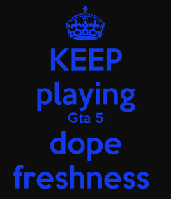 Poster: KEEP playing Gta 5 dope freshness