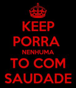 Poster: KEEP PORRA  NENHUMA TO COM SAUDADE