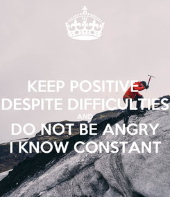 Poster: KEEP POSITIVE  DESPITE DIFFICULTIES AND DO NOT BE ANGRY I KNOW CONSTANT