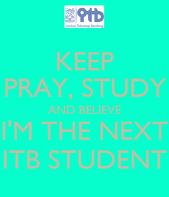 Poster: KEEP PRAY, STUDY AND BELIEVE I'M THE NEXT ITB STUDENT