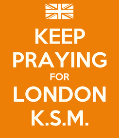 Poster: KEEP PRAYING FOR LONDON K.S.M.