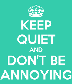 Poster: KEEP QUIET AND DON'T BE ANNOYING