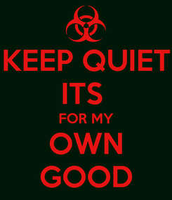 Poster: KEEP QUIET ITS  FOR MY OWN GOOD