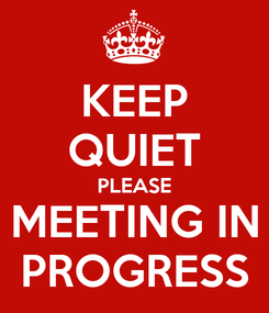 Poster: KEEP QUIET PLEASE MEETING IN PROGRESS