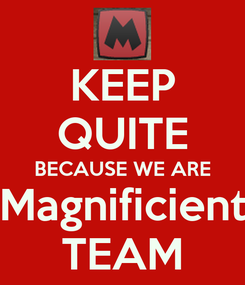 Poster: KEEP QUITE BECAUSE WE ARE Magnificient TEAM