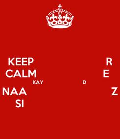 Poster: KEEP                        R CALM                      E   KAY                            D  NAA                            Z SI