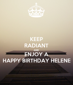 Poster: KEEP RADIANT AND ENJOY A HAPPY BIRTHDAY HELENE