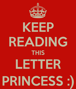 Poster: KEEP READING THIS LETTER PRINCESS :)
