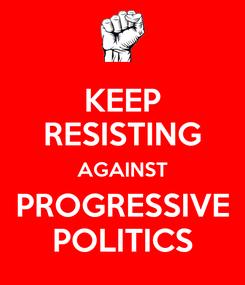 Poster: KEEP RESISTING AGAINST PROGRESSIVE POLITICS