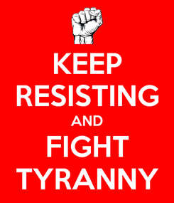 Poster: KEEP RESISTING AND FIGHT TYRANNY