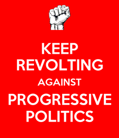 Poster: KEEP REVOLTING AGAINST PROGRESSIVE POLITICS