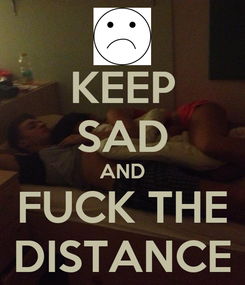 Poster: KEEP SAD AND FUCK THE DISTANCE