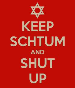 Poster: KEEP SCHTUM AND SHUT UP