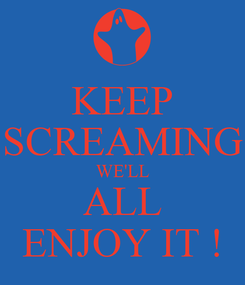 Poster: KEEP SCREAMING WE'LL ALL ENJOY IT !