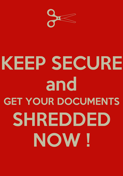 Poster: KEEP SECURE and GET YOUR DOCUMENTS SHREDDED NOW !