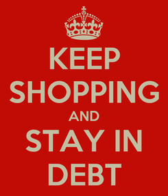 Poster: KEEP SHOPPING AND STAY IN DEBT